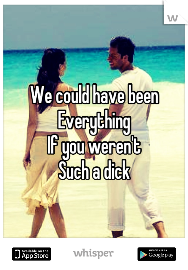 We could have been Everything  If you weren't  Such a dick