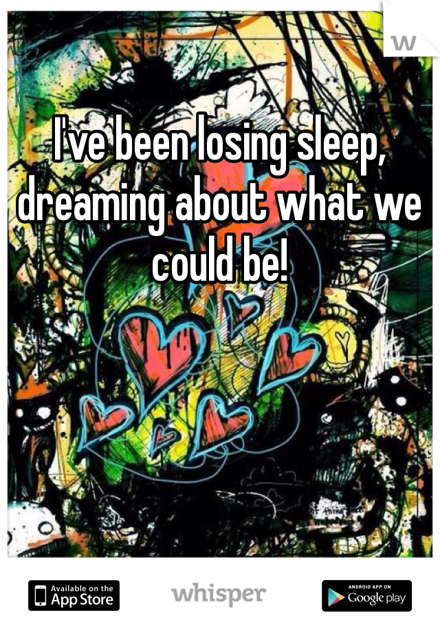 I've been losing sleep, dreaming about what we could be!