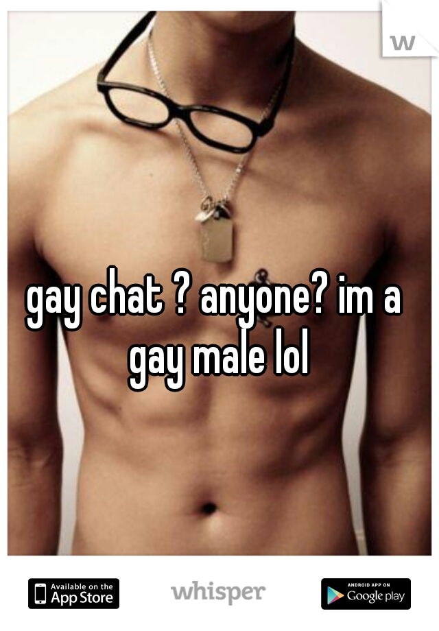 gay chat ? anyone? im a gay male lol
