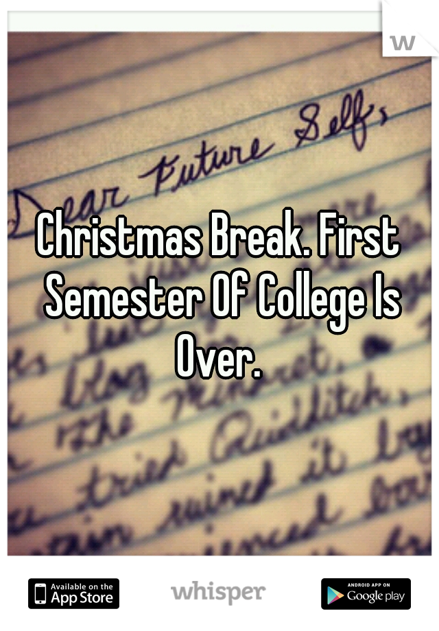 Christmas Break. First Semester Of College Is Over.
