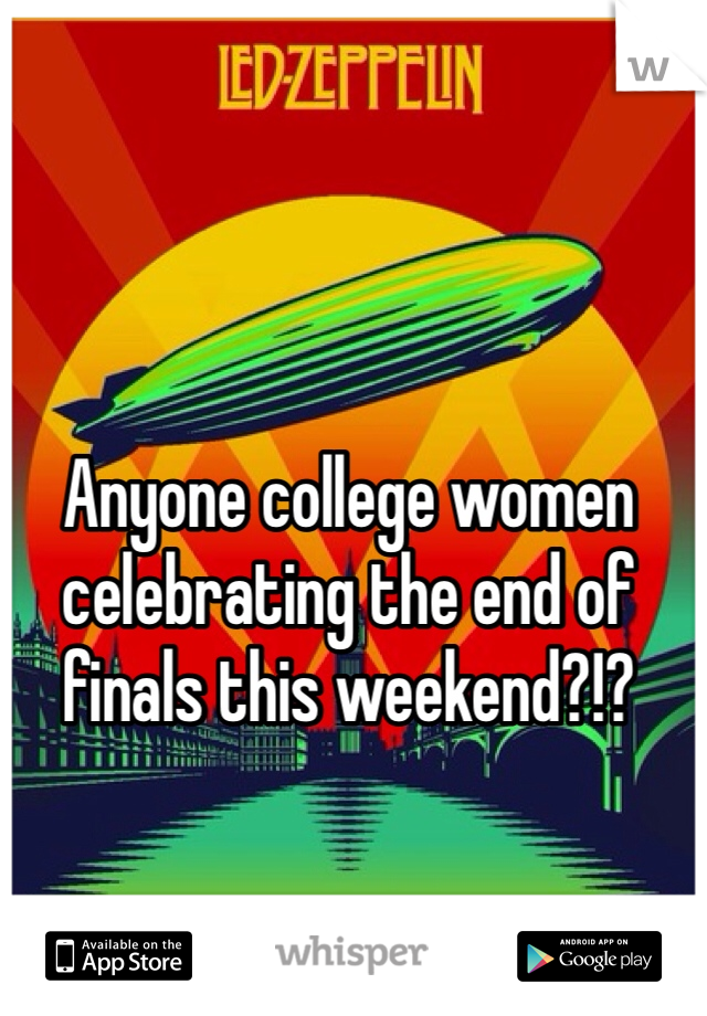 Anyone college women celebrating the end of finals this weekend?!?