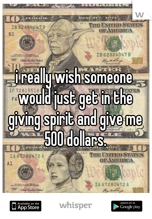 i really wish someone would just get in the giving spirit and give me 500 dollars.
