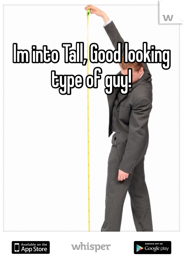 Im into Tall, Good looking type of guy!