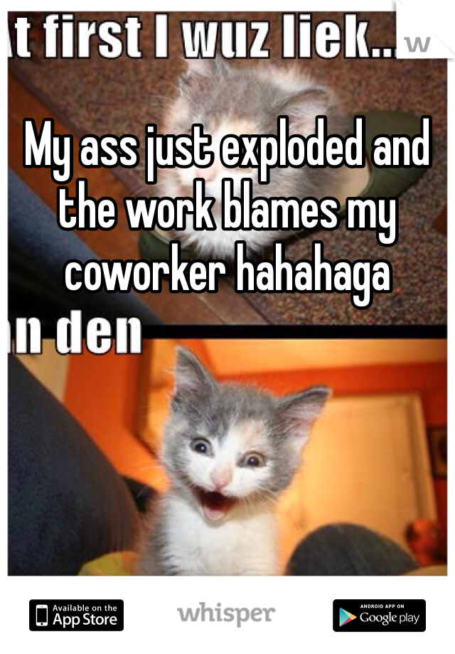 My ass just exploded and the work blames my coworker hahahaga