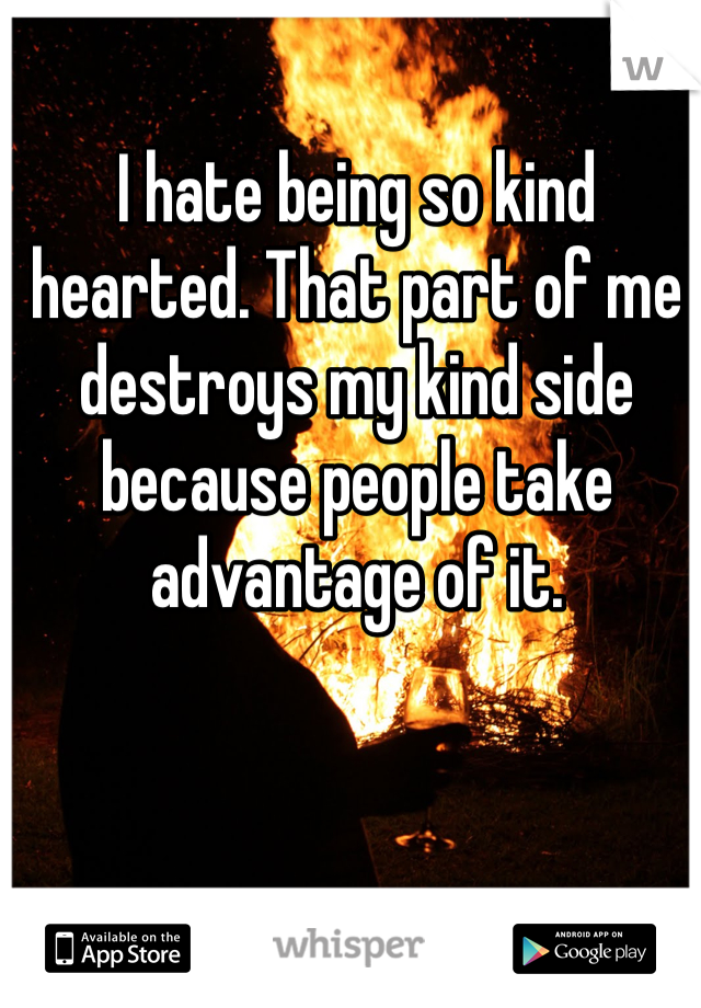 I hate being so kind hearted. That part of me destroys my kind side because people take advantage of it.