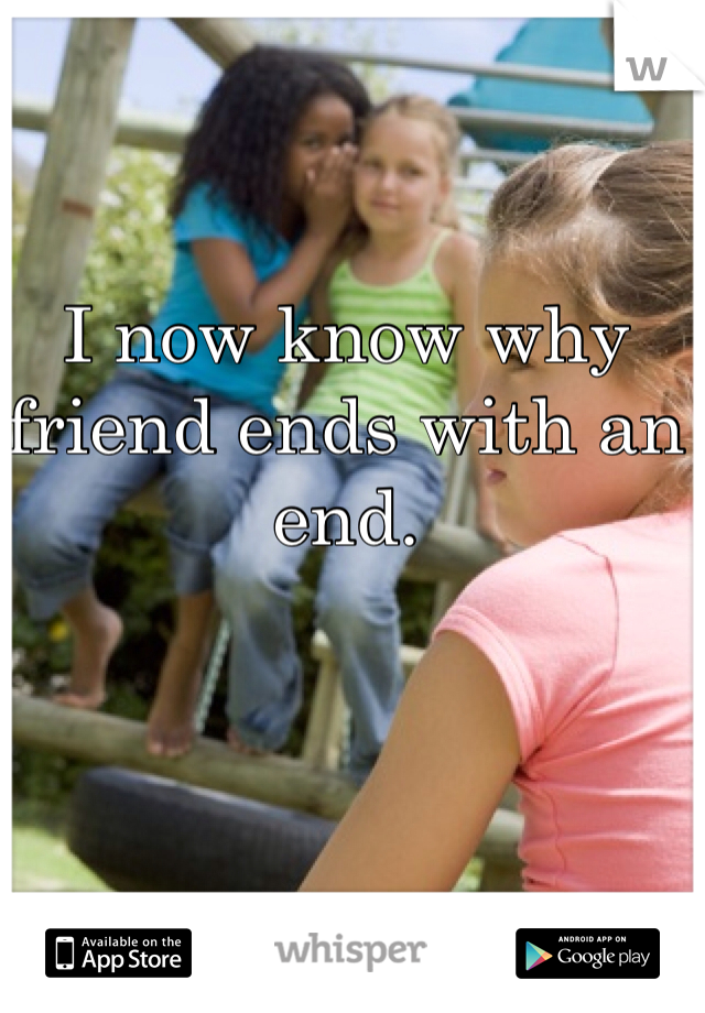 I now know why friend ends with an end.