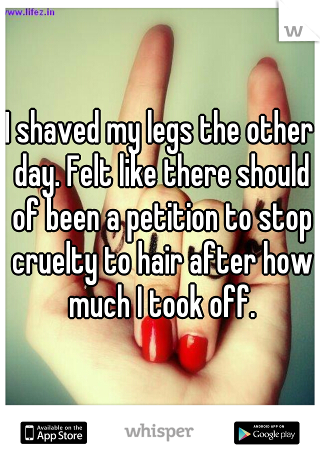 I shaved my legs the other day. Felt like there should of been a petition to stop cruelty to hair after how much I took off.