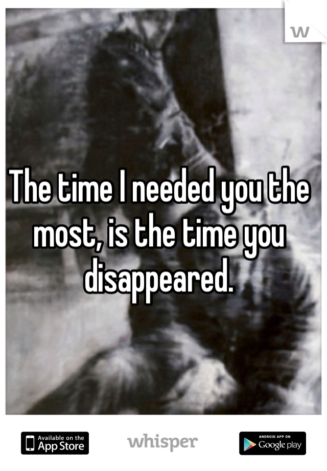 The time I needed you the most, is the time you disappeared.