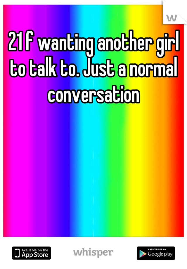 21 f wanting another girl to talk to. Just a normal conversation