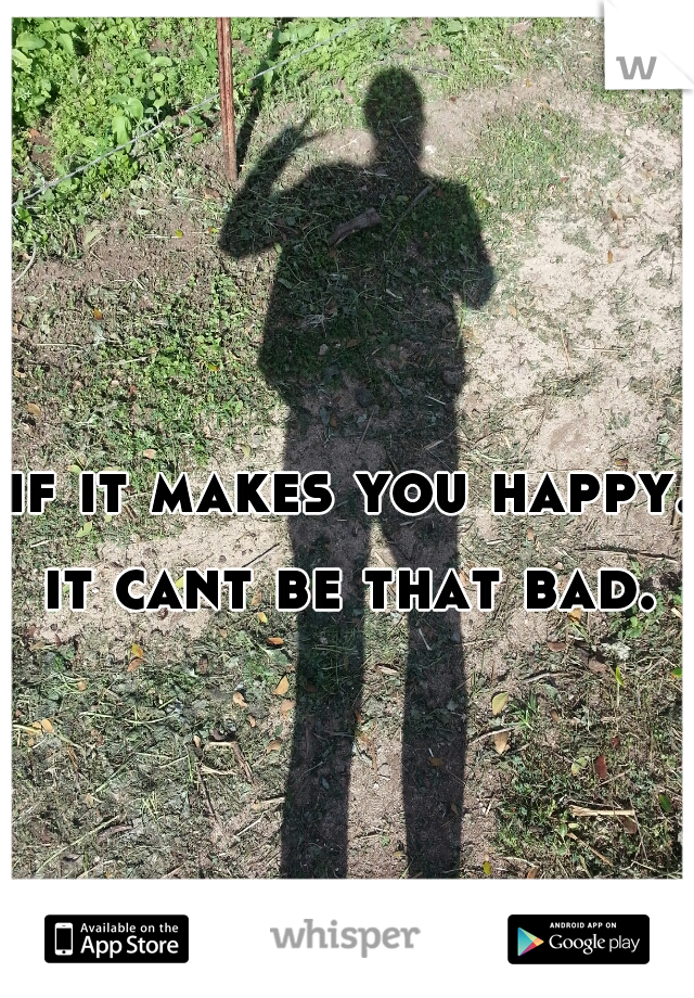 if it makes you happy. it cant be that bad.