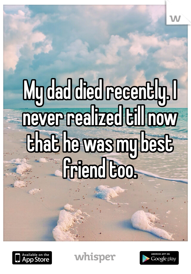 My dad died recently. I never realized till now that he was my best friend too.