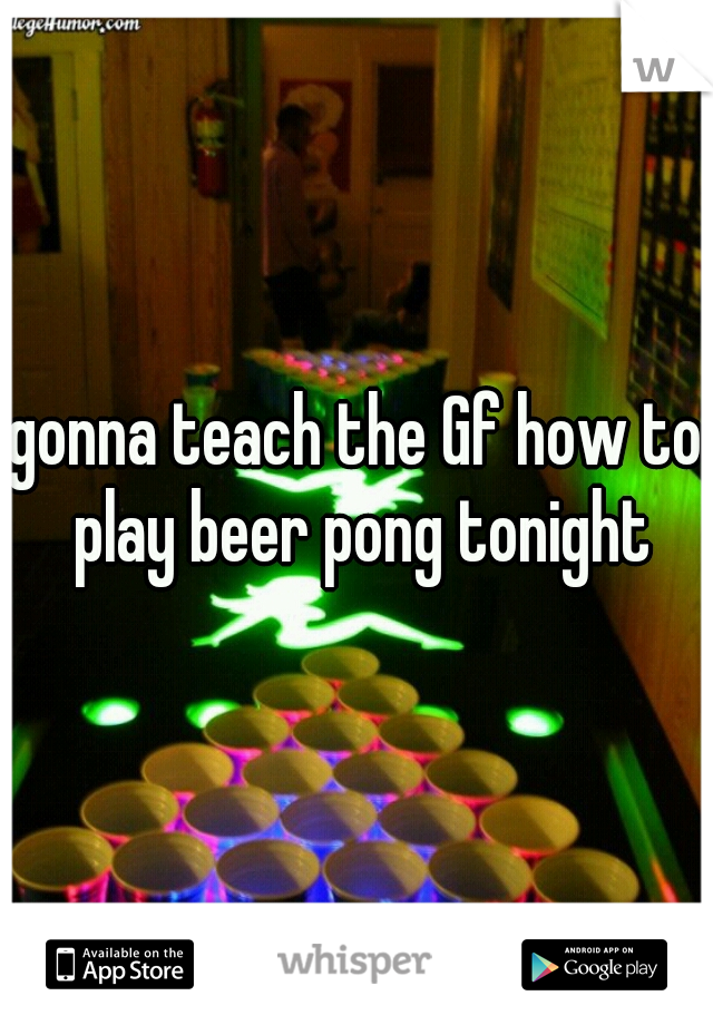 gonna teach the Gf how to play beer pong tonight