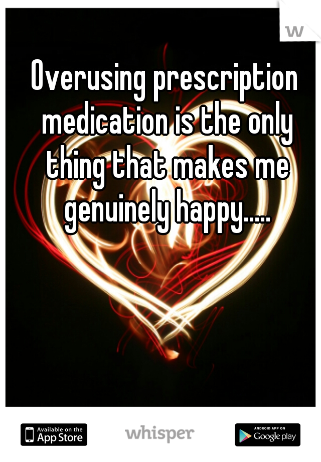 Overusing prescription medication is the only thing that makes me genuinely happy.....
