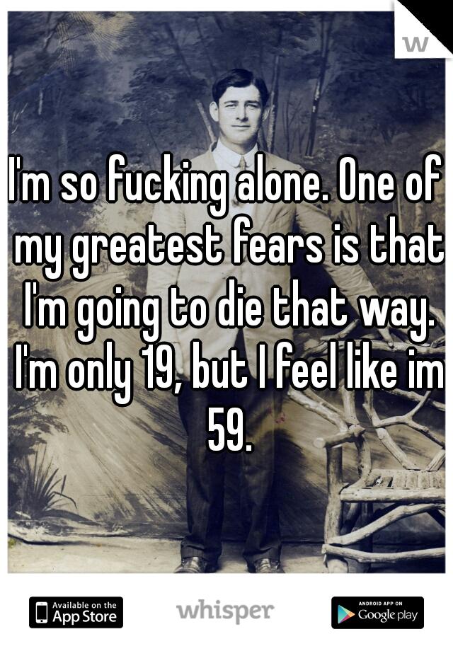 I'm so fucking alone. One of my greatest fears is that I'm going to die that way. I'm only 19, but I feel like im 59.