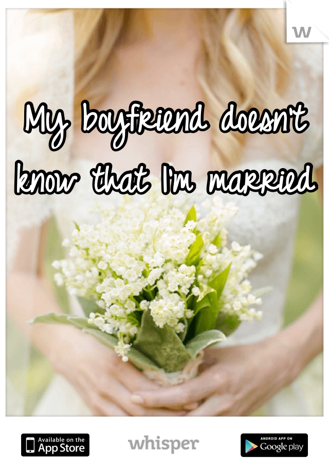My boyfriend doesn't know that I'm married