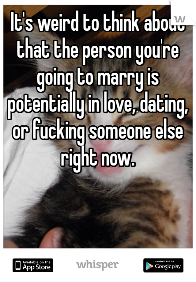 It's weird to think about that the person you're going to marry is potentially in love, dating, or fucking someone else right now.