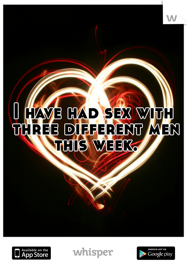 I have had sex with three different men this week.