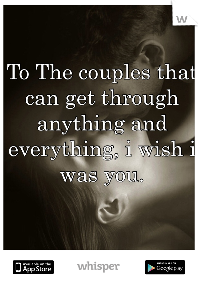 To The couples that can get through anything and everything, i wish i was you.
