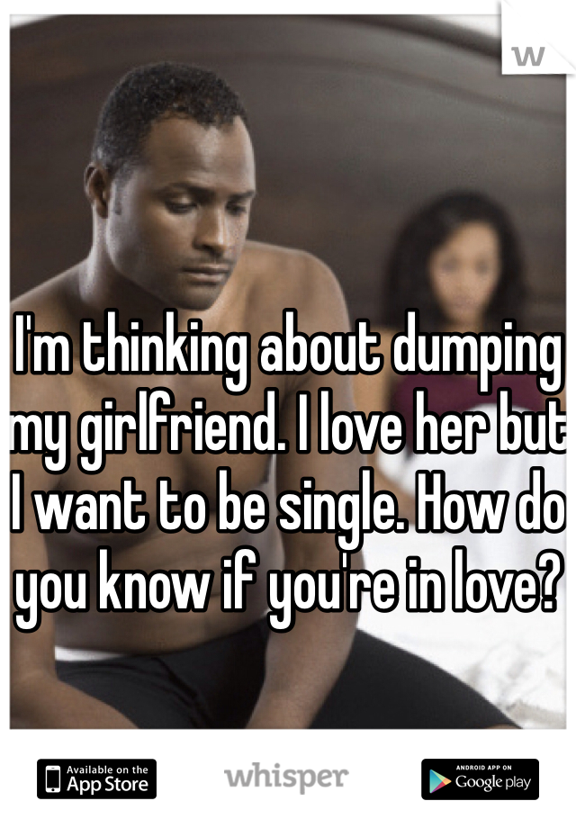 I'm thinking about dumping my girlfriend. I love her but I want to be single. How do you know if you're in love?