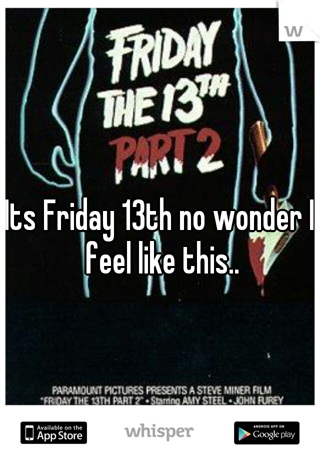 Its Friday 13th no wonder I feel like this..