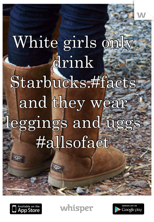 White girls only drink Starbucks.#facts and they wear leggings and uggs #allsofact