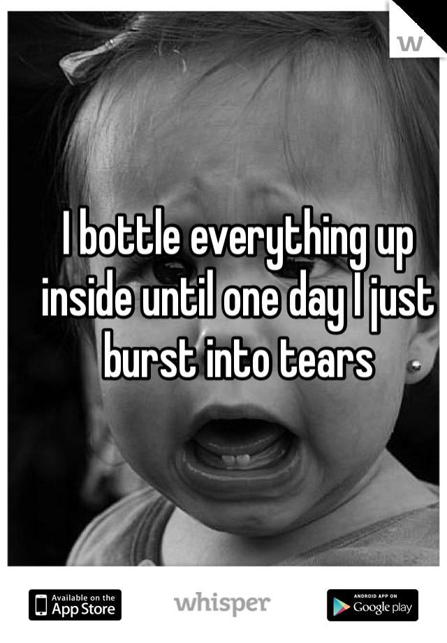 I bottle everything up inside until one day I just burst into tears