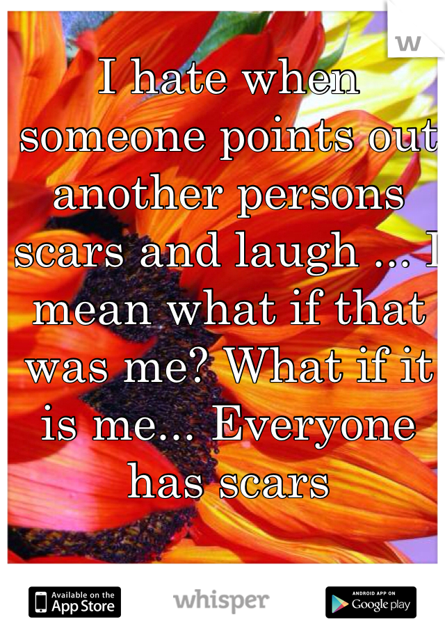 I hate when someone points out another persons scars and laugh ... I mean what if that was me? What if it is me... Everyone has scars