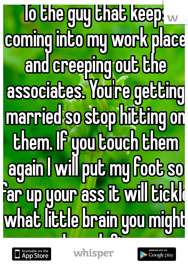 To the guy that keeps coming into my work place and creeping out the associates. You're getting married so stop hitting on them. If you touch them again I will put my foot so far up your ass it will tickle what little brain you might have left.