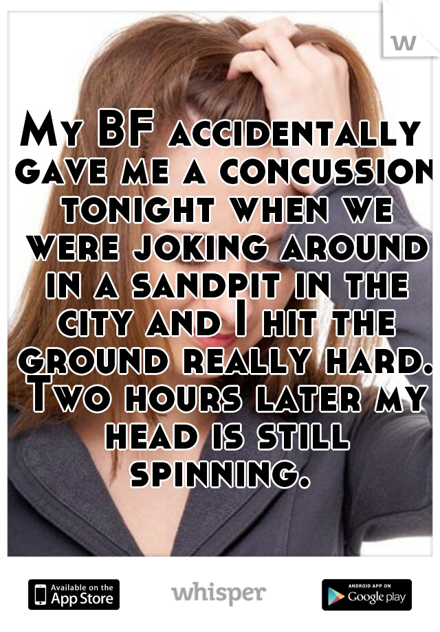 My BF accidentally gave me a concussion tonight when we were joking around in a sandpit in the city and I hit the ground really hard. Two hours later my head is still spinning.