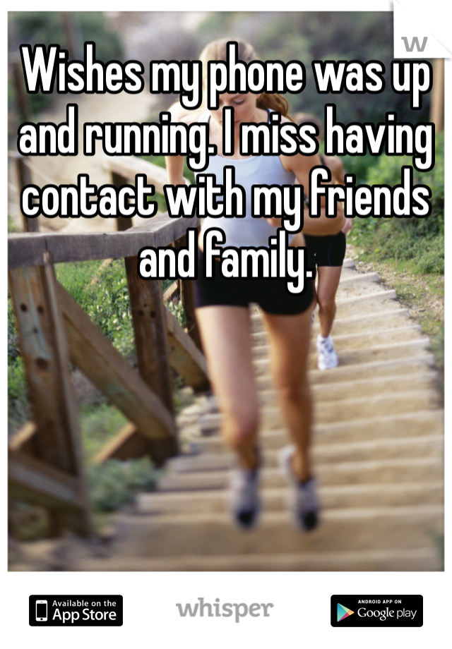 Wishes my phone was up and running. I miss having contact with my friends and family.