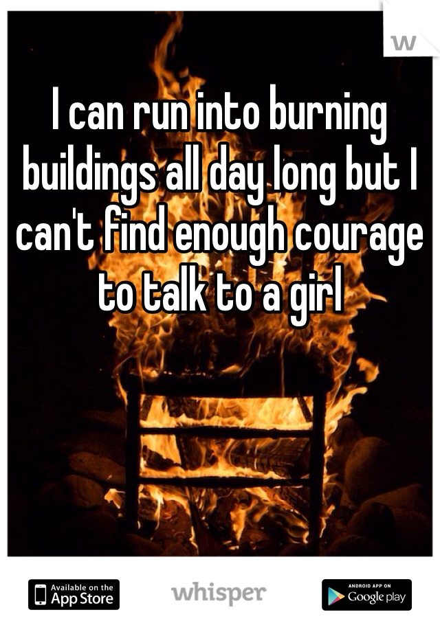 I can run into burning buildings all day long but I can't find enough courage to talk to a girl
