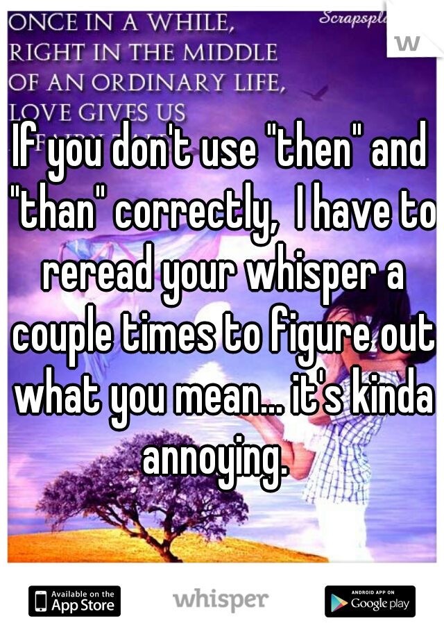 """If you don't use """"then"""" and """"than"""" correctly,  I have to reread your whisper a couple times to figure out what you mean... it's kinda annoying."""