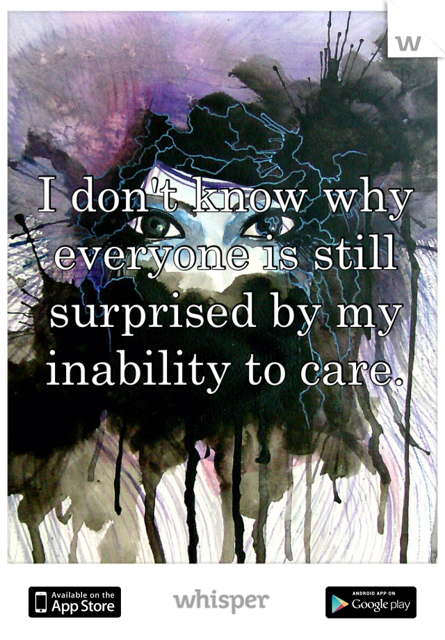 I don't know why everyone is still surprised by my inability to care.