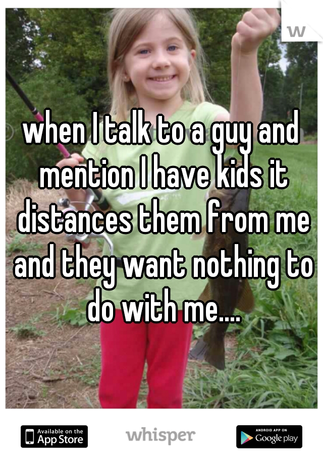 when I talk to a guy and mention I have kids it distances them from me and they want nothing to do with me....