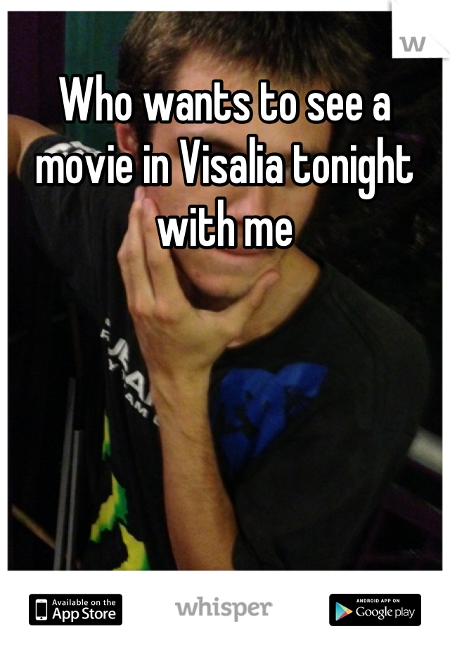 Who wants to see a movie in Visalia tonight with me