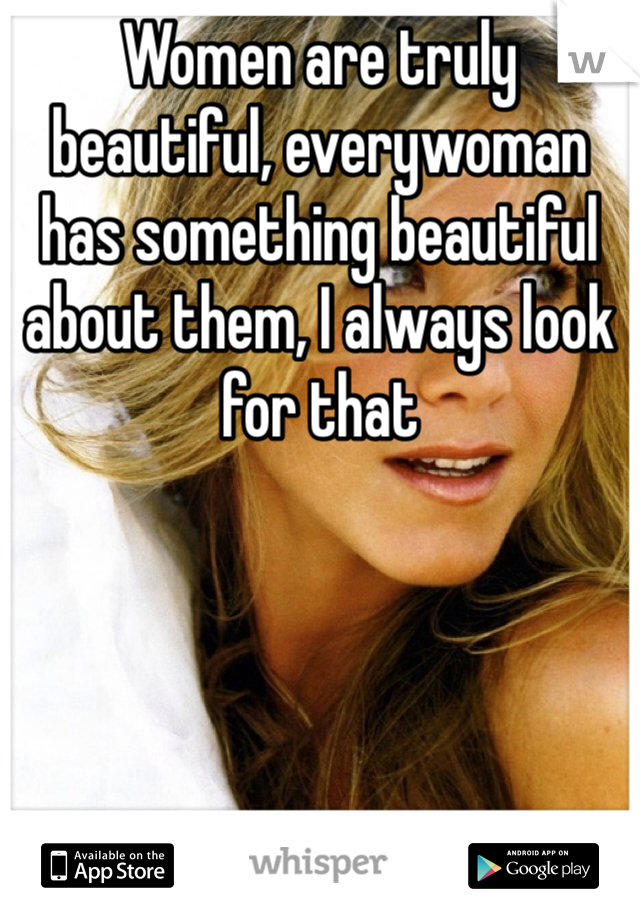 Women are truly beautiful, everywoman has something beautiful about them, I always look for that