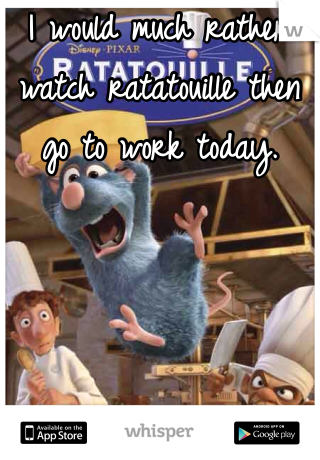 I would much rather watch ratatouille then go to work today.