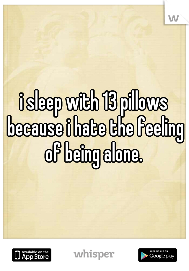 i sleep with 13 pillows because i hate the feeling of being alone.