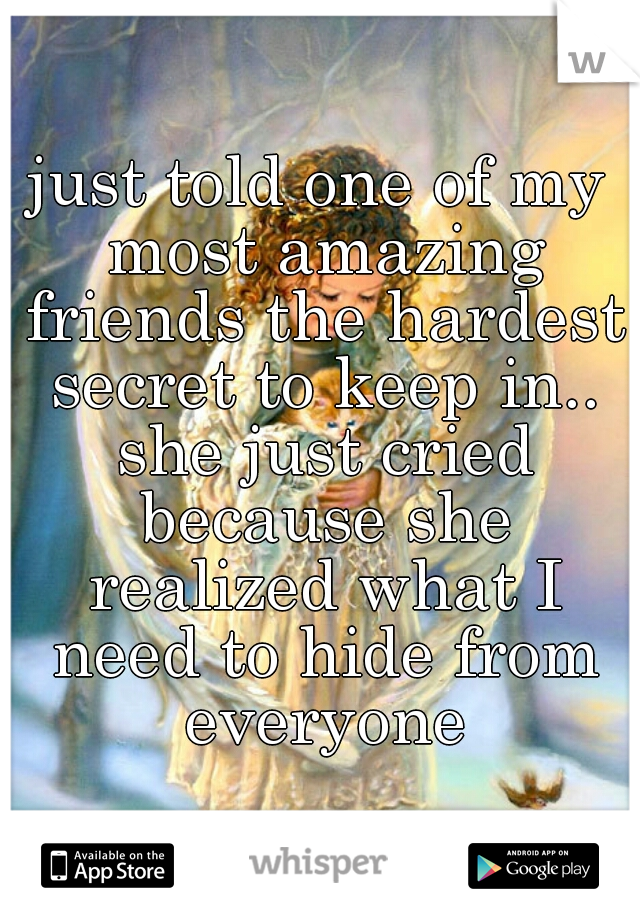 just told one of my most amazing friends the hardest secret to keep in.. she just cried because she realized what I need to hide from everyone