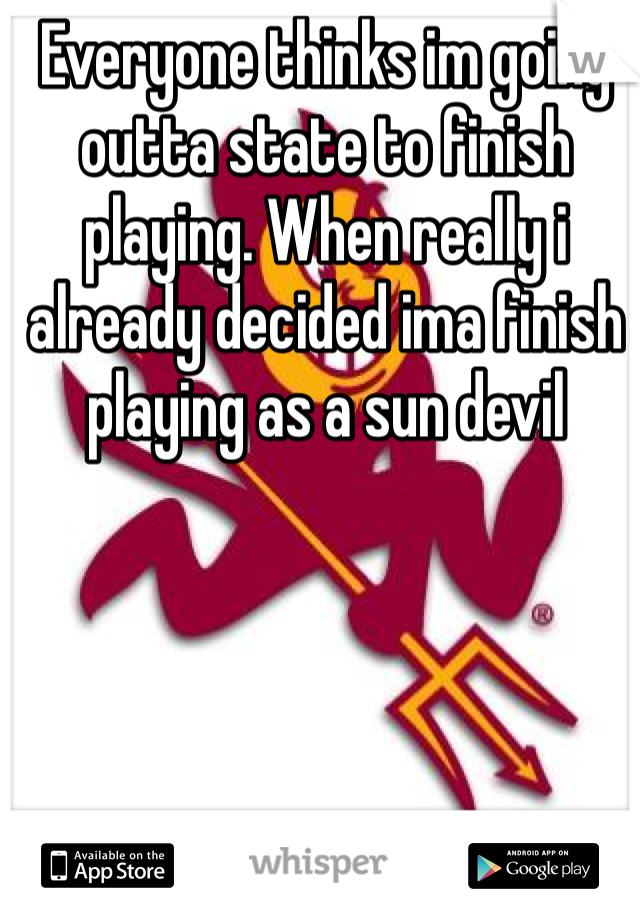 Everyone thinks im going outta state to finish playing. When really i already decided ima finish playing as a sun devil