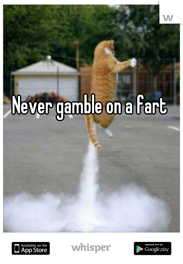 Never gamble on a fart