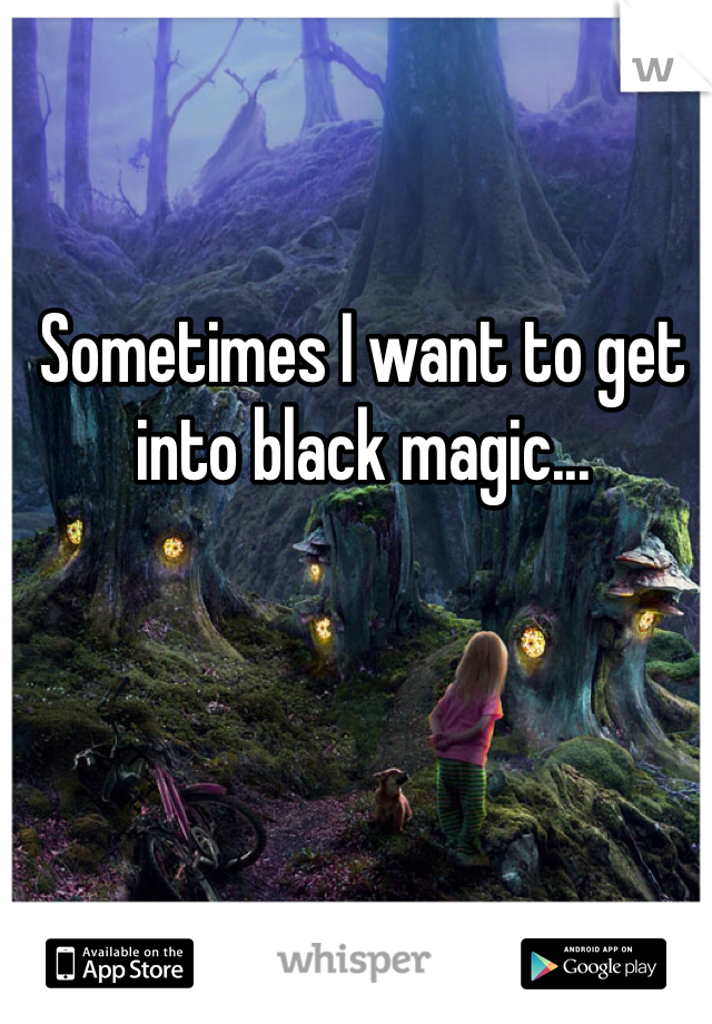 Sometimes I want to get into black magic...