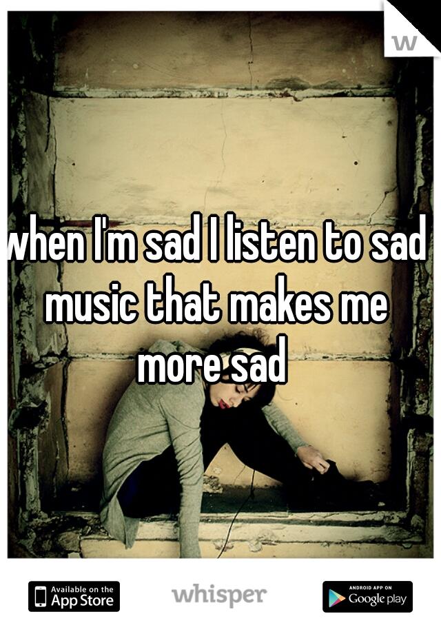when I'm sad I listen to sad music that makes me more sad
