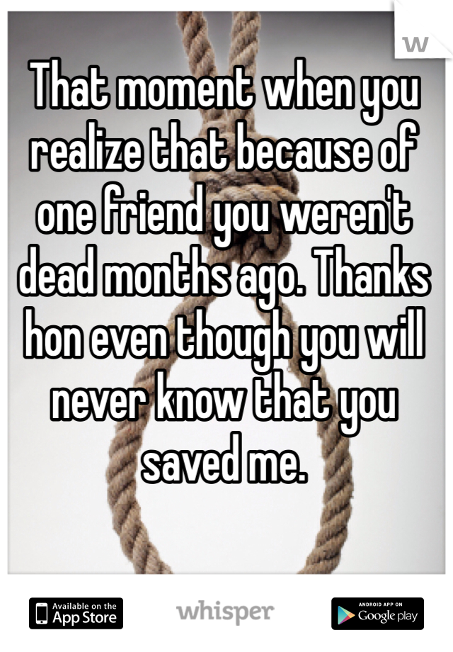 That moment when you realize that because of one friend you weren't dead months ago. Thanks hon even though you will never know that you saved me.