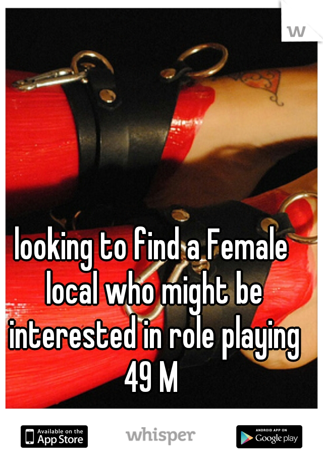looking to find a Female local who might be interested in role playing 49 M