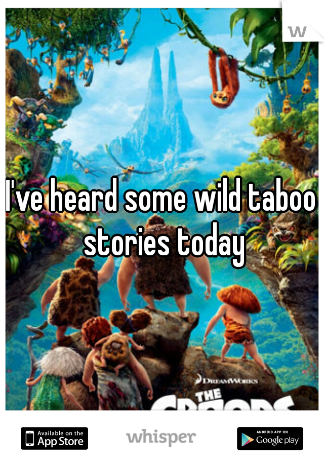 I've heard some wild taboo stories today