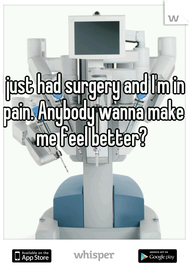 I just had surgery and I'm in pain. Anybody wanna make me feel better?