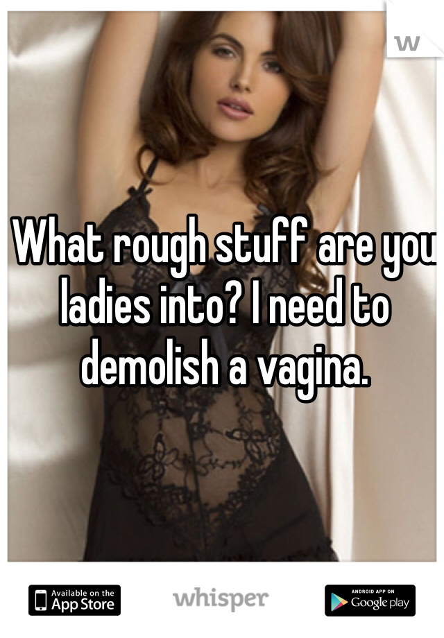 What rough stuff are you ladies into? I need to demolish a vagina.