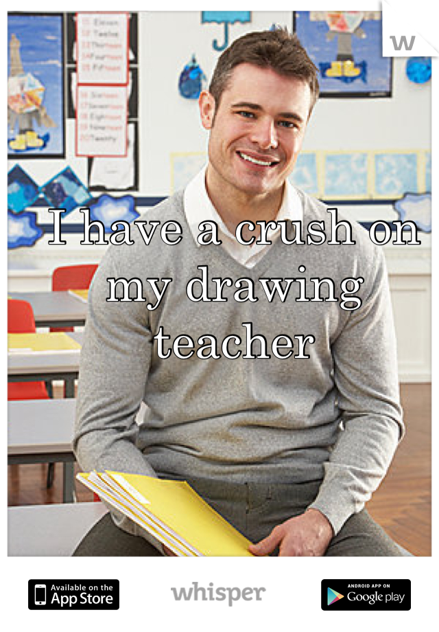 I have a crush on my drawing teacher