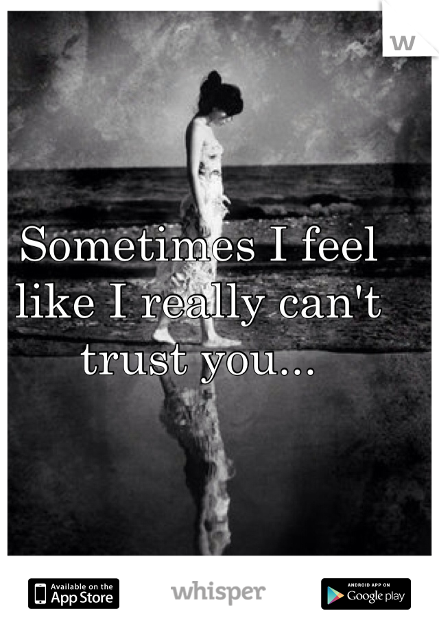 Sometimes I feel like I really can't trust you...
